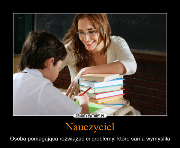 Nauczyciel – Osoba pomagająca rozwiązać ci problemy, które sama wymyśliła