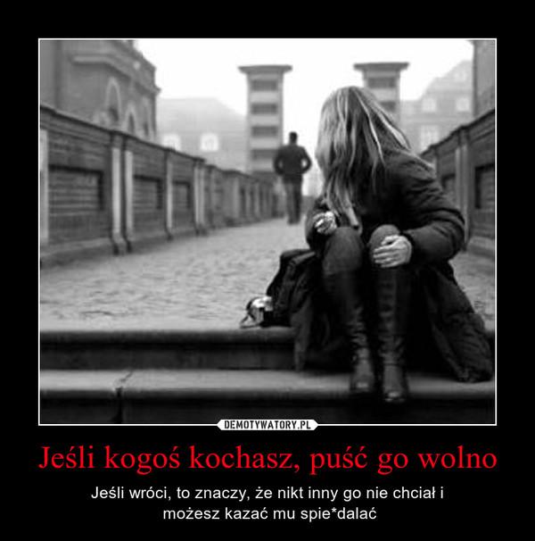 Jeśli kogoś kochasz, puść go wolno – Jeśli wróci, to znaczy, że nikt inny go nie chciał i możesz kazać mu spie*dalać