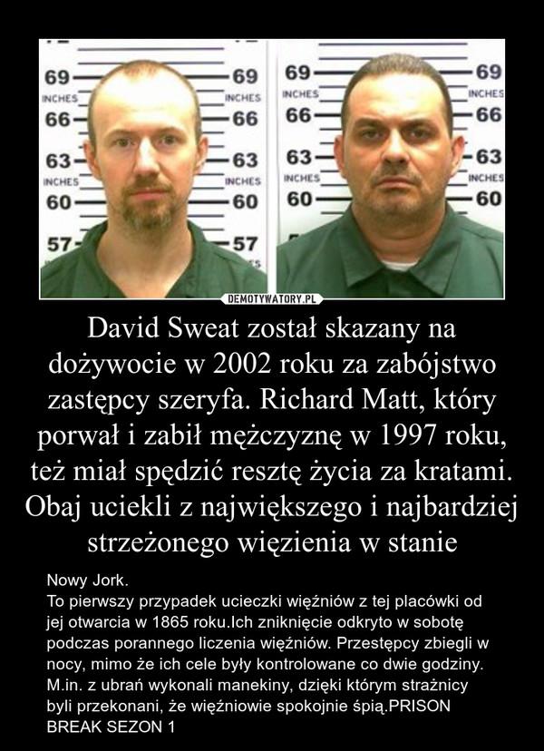 David Sweat został skazany na dożywocie w 2002 roku za zabójstwo zastępcy szeryfa. Richard Matt, który porwał i zabił mężczyznę w 1997 roku, też miał spędzić resztę życia za kratami. Obaj uciekli z największego i najbardziej strzeżonego więzienia w stanie – Nowy Jork.To pierwszy przypadek ucieczki więźniów z tej placówki od jej otwarcia w 1865 roku.Ich zniknięcie odkryto w sobotę podczas porannego liczenia więźniów. Przestępcy zbiegli w nocy, mimo że ich cele były kontrolowane co dwie godziny. M.in. z ubrań wykonali manekiny, dzięki którym strażnicy byli przekonani, że więźniowie spokojnie śpią.PRISON BREAK SEZON 1