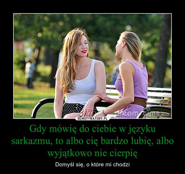 Gdy mówię do ciebie w języku sarkazmu, to albo cię bardzo lubię, albo wyjątkowo nie cierpię – Domyśl się, o które mi chodzi