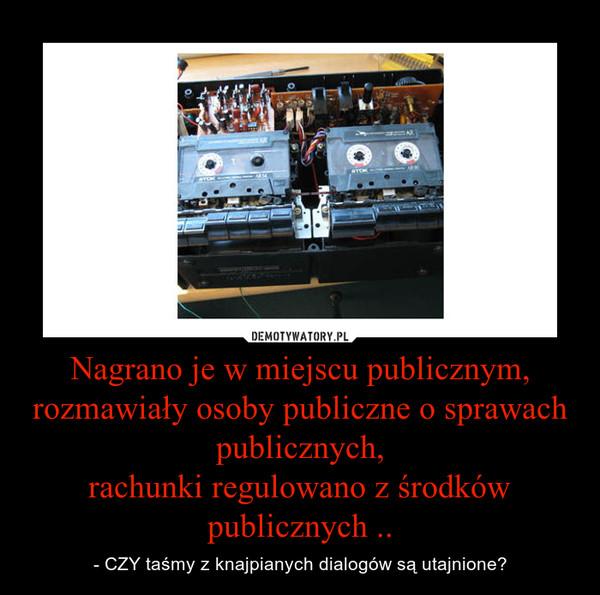 Nagrano je w miejscu publicznym,rozmawiały osoby publiczne o sprawach publicznych,rachunki regulowano z środków publicznych .. – - CZY taśmy z knajpianych dialogów są utajnione?