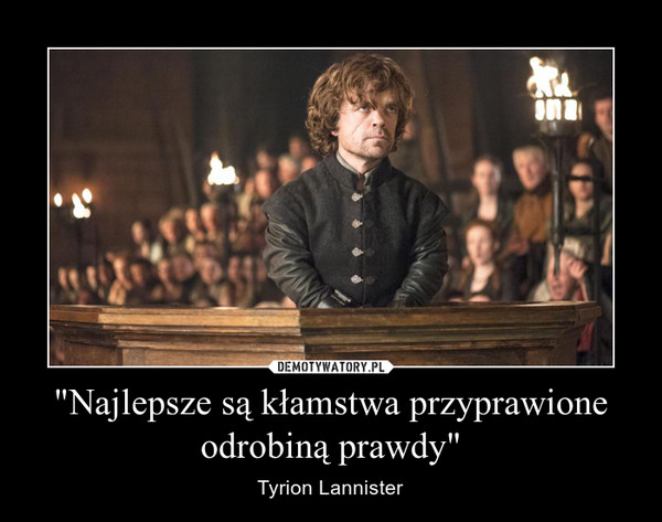 """""""Najlepsze są kłamstwa przyprawione odrobiną prawdy"""" – Tyrion Lannister"""