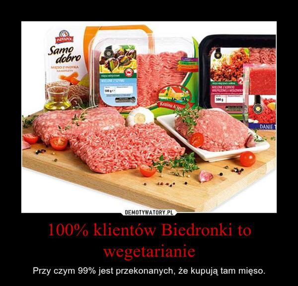 100% klientów Biedronki to wegetarianie – Przy czym 99% jest przekonanych, że kupują tam mięso.
