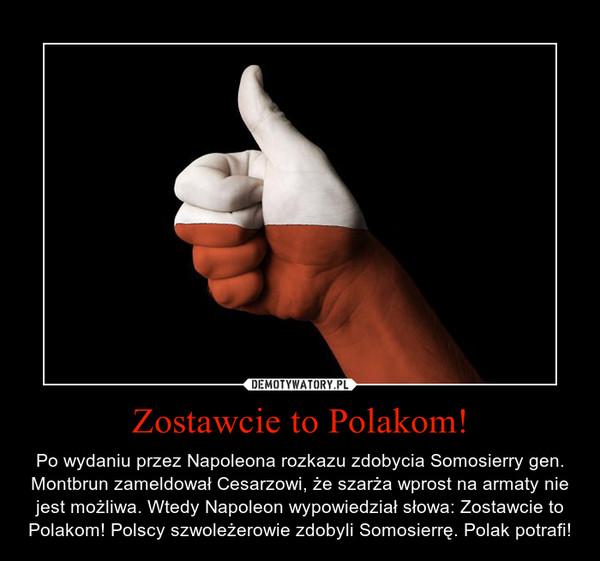 Zostawcie to Polakom! – Po wydaniu przez Napoleona rozkazu zdobycia Somosierry gen. Montbrun zameldował Cesarzowi, że szarża wprost na armaty nie jest możliwa. Wtedy Napoleon wypowiedział słowa: Zostawcie to Polakom! Polscy szwoleżerowie zdobyli Somosierrę. Polak potrafi!