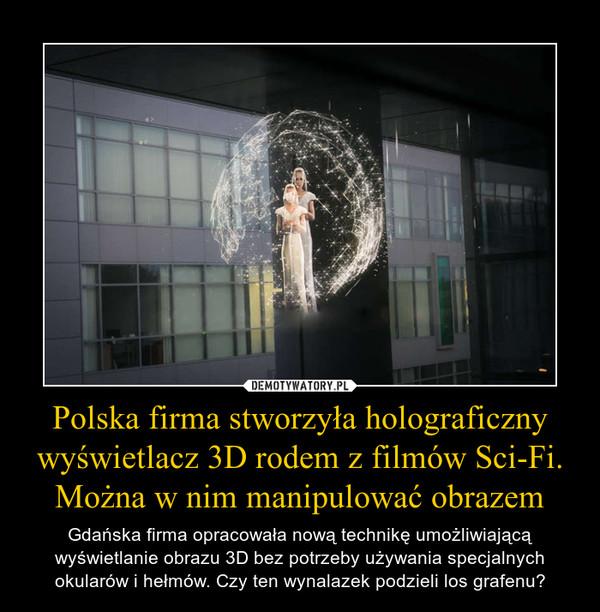 Polska firma stworzyła holograficzny wyświetlacz 3D rodem z filmów Sci-Fi. Można w nim manipulować obrazem – Gdańska firma opracowała nową technikę umożliwiającą wyświetlanie obrazu 3D bez potrzeby używania specjalnych okularów i hełmów. Czy ten wynalazek podzieli los grafenu?