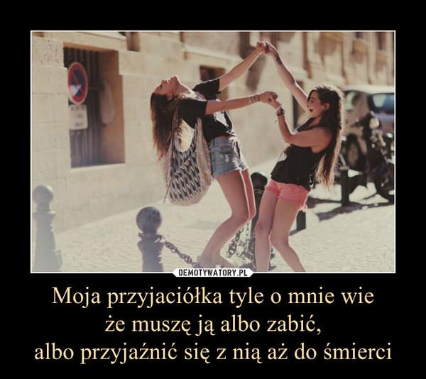Moja przyjaciółka tyle o mnie wieże muszę ją albo zabić,albo przyjaźnić się z nią aż do śmierci –