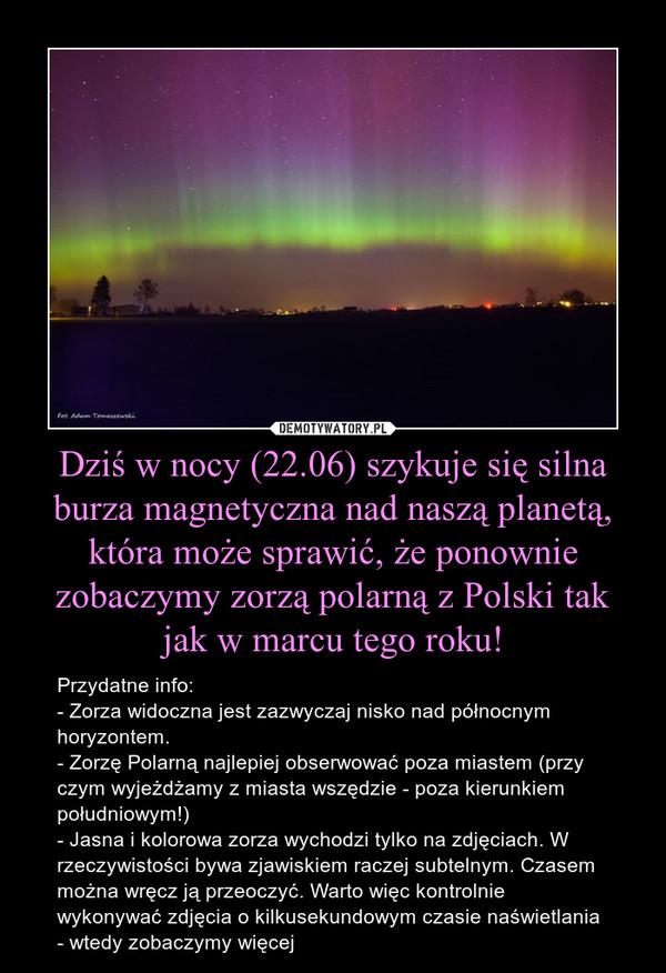 Dziś w nocy (22.06) szykuje się silna burza magnetyczna nad naszą planetą, która może sprawić, że ponownie zobaczymy zorzą polarną z Polski tak jak w marcu tego roku! – Przydatne info:- Zorza widoczna jest zazwyczaj nisko nad północnym horyzontem. - Zorzę Polarną najlepiej obserwować poza miastem (przy czym wyjeżdżamy z miasta wszędzie - poza kierunkiem południowym!)- Jasna i kolorowa zorza wychodzi tylko na zdjęciach. W rzeczywistości bywa zjawiskiem raczej subtelnym. Czasem można wręcz ją przeoczyć. Warto więc kontrolnie wykonywać zdjęcia o kilkusekundowym czasie naświetlania - wtedy zobaczymy więcej