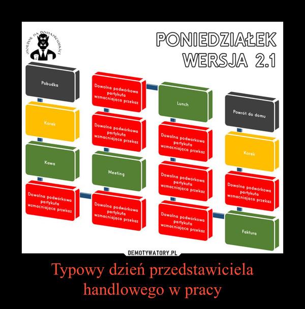 Ukochany Typowy dzień przedstawiciela handlowego w pracy – Demotywatory.pl #XT-05