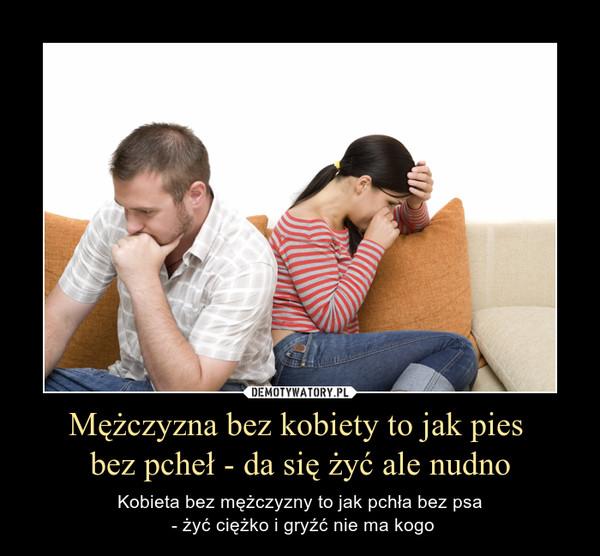 Mężczyzna bez kobiety to jak pies bez pcheł - da się żyć ale nudno – Kobieta bez mężczyzny to jak pchła bez psa - żyć ciężko i gryźć nie ma kogo
