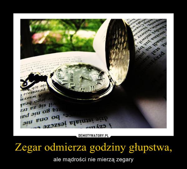 Zegar odmierza godziny głupstwa, – ale mądrości nie mierzą zegary