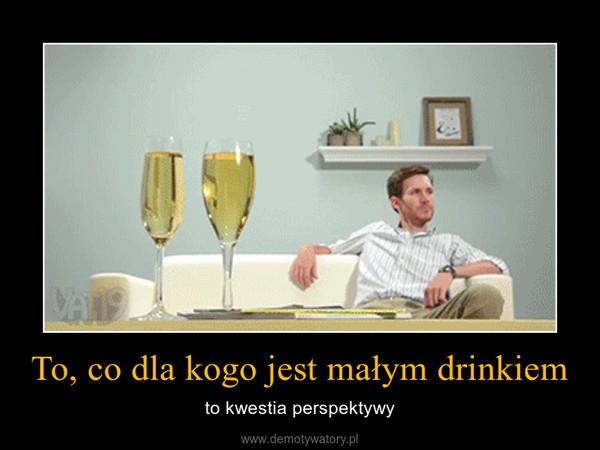 To, co dla kogo jest małym drinkiem – to kwestia perspektywy