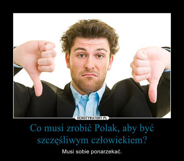 Co musi zrobić Polak, aby być szczęśliwym człowiekiem? – Musi sobie ponarzekać.