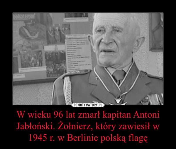 W wieku 96 lat zmarł kapitan Antoni Jabłoński. Żołnierz, który zawiesił w 1945 r. w Berlinie polską flagę –