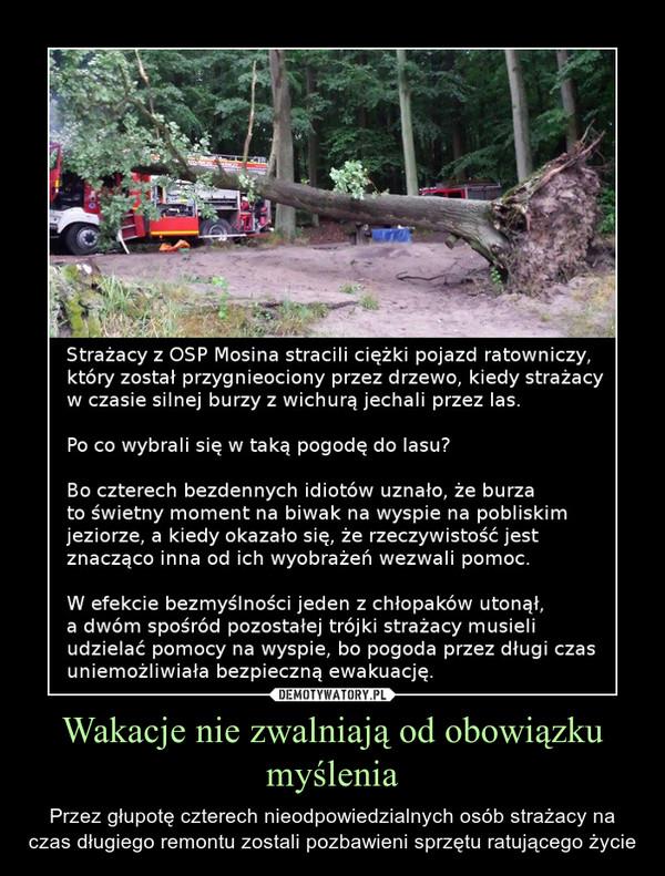 Wakacje nie zwalniają od obowiązku myślenia – Przez głupotę czterech nieodpowiedzialnych osób strażacy na czas długiego remontu zostali pozbawieni sprzętu ratującego życie Strażacy z OSP Mosina stracili ciężki pojazd ratowniczy, który został przygnieociony przez drzewo, kiedy strażacy w czasie silnej burzy z wichurą jechali przez las.Po co wybrali się w taką pogodę do lasu?Bo czterech bezdennych idiotów uznało, że burza to świetny moment na biwak na wyspie na pobliskim jeziorze, a kiedy okazało się, że rzeczywistość jest znacząco inna od ich wyobrażeń wezwali pomoc. W efekcie bezmyślności jeden z chłopaków utonął, a dwóm spośród pozostałej trójki strażacy musieli udzielać pomocy na wyspie, bo pogoda przez długi czas uniemożliwiała bezpieczną ewakuację.