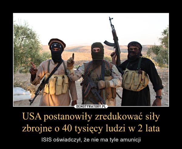 USA postanowiły zredukować siły zbrojne o 40 tysięcy ludzi w 2 lata – ISIS oświadczył, że nie ma tyle amunicji