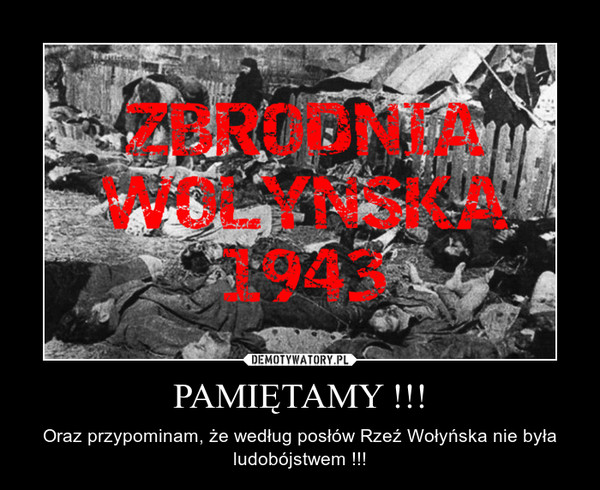 PAMIĘTAMY !!! – Oraz przypominam, że według posłów Rzeź Wołyńska nie była ludobójstwem !!!