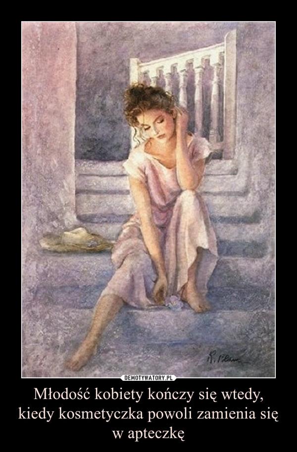Młodość kobiety kończy się wtedy,kiedy kosmetyczka powoli zamienia się w apteczkę –