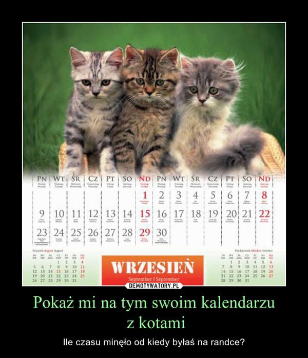 Pokaż mi na tym swoim kalendarzu z kotami – Ile czasu minęło od kiedy byłaś na randce?