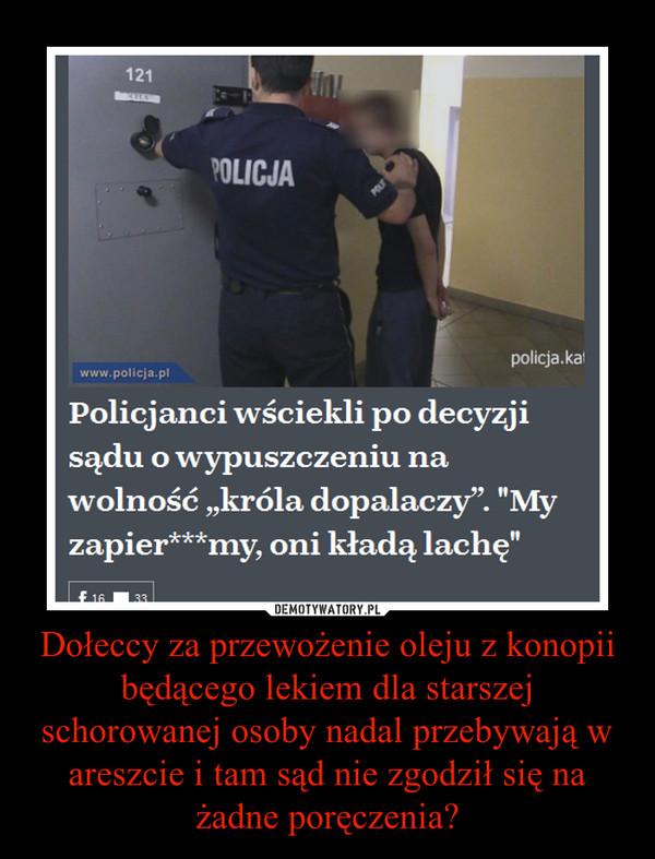 Dołeccy za przewożenie oleju z konopii będącego lekiem dla starszej schorowanej osoby nadal przebywają w areszcie i tam sąd nie zgodził się na żadne poręczenia? –