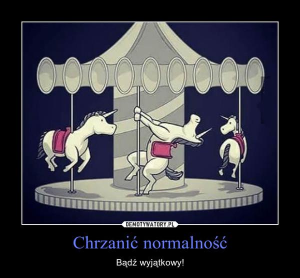 Chrzanić normalność – Bądź wyjątkowy!