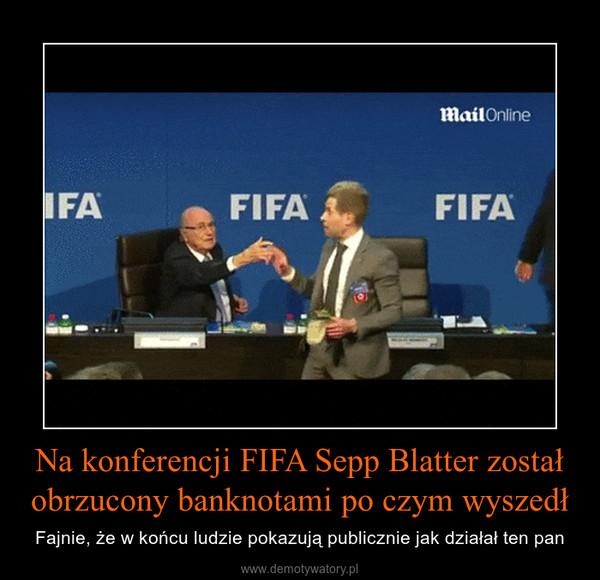 Na konferencji FIFA Sepp Blatter został obrzucony banknotami po czym wyszedł – Fajnie, że w końcu ludzie pokazują publicznie jak działał ten pan
