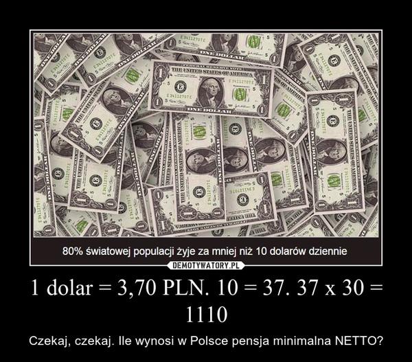 1 dolar = 3,70 PLN. 10 = 37. 37 x 30 = 1110 – Czekaj, czekaj. Ile wynosi w Polsce pensja minimalna NETTO?