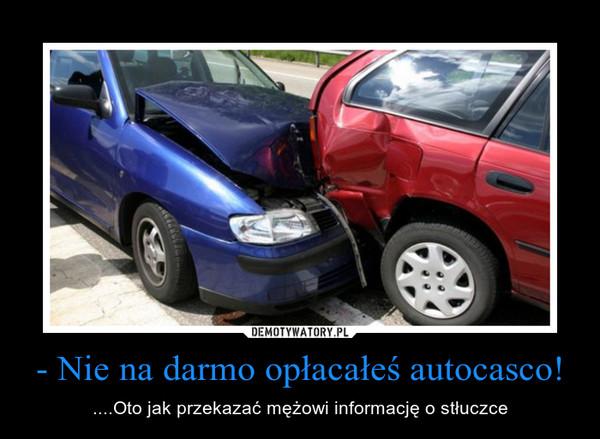 - Nie na darmo opłacałeś autocasco! – ....Oto jak przekazać mężowi informację o stłuczce