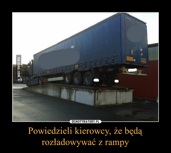 Powiedzieli kierowcy, że będą rozładowywać z rampy –