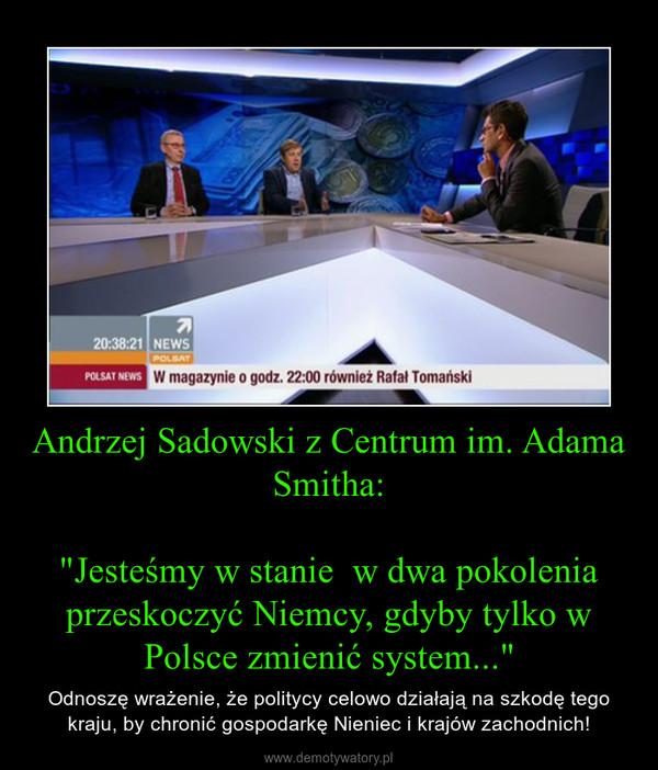 """Andrzej Sadowski z Centrum im. Adama Smitha:""""Jesteśmy w stanie  w dwa pokolenia przeskoczyć Niemcy, gdyby tylko w Polsce zmienić system..."""" – Odnoszę wrażenie, że politycy celowo działają na szkodę tego kraju, by chronić gospodarkę Nieniec i krajów zachodnich!"""