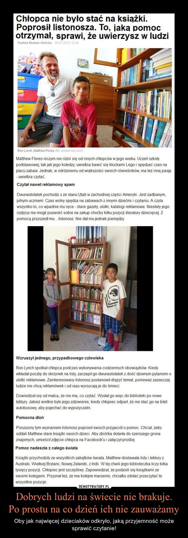 Dobrych ludzi na świecie nie brakuje.Po prostu na co dzień ich nie zauważamy – Oby jak najwięcej dzieciaków odkryło, jaką przyjemność może sprawić czytanie! Chłopca nie było stać na książki. Poprosił listonosza. To, jaką pomoc otrzymał, sprawi, że uwierzysz w ludziMatthew Flores niczym nie różni się od innych chłopców w jego wieku. Uczeń szkoły podstawowej, tak jak jego koledzy, uwielbia bawić się klockami Lego i spędzać czas na placu zabaw. Jednak, w odróżnieniu od większości swoich rówieśników, ma też inną pasję - uwielbia czytać.Czytał nawet reklamowy spamDwunastolatek pochodzi z ze stanu Utah w zachodniej części Ameryki. Jest zadbanym, pilnym uczniem. Czas wolny spędza na zabawach z innymi dziećmi i czytaniu. A czyta wszystko to, co wpadnie mu ręce - stare gazety, ulotki, katalogi reklamowe. Niestety jego rodzice nie mogli pozwolić sobie na zakup choćby kilku pozycji literatury dziecięcej. Z pomocą przyszedł mu... listonosz. Nie dał mu jednak pieniędzy.Wzruszył jednego, przypadkowego człowiekaRon Lynch spotkał chłopca podczas wykonywania codziennych obowiązków. Kiedy wkładał pocztę do skrzynek na listy, zaczepił go dwunastolatek z dość dziwnym pytaniem o ulotki reklamowe. Zainteresowany listonosz postanowił drążyć temat, ponieważ zazwyczaj ludzie nie chcą reklamówek i od razu wyrzucają je do śmieci.Dowiedział się od malca, że nie ma, co czytać. Wysłał go więc do biblioteki po nowe lektury. Jakież wielkie było jego zdziwienie, kiedy chłopiec odparł, że nie stać go na bilet autobusowy, aby pojechać do wypożyczalni.Pomoc nadeszła z całego świataKsiążki przychodziły ze wszystkich zakątków świata. Matthew dostawała listy i lektury z Australii, Wielkiej Brytanii, Nowej Zelandii, z Indii. W tej chwili jego biblioteczka liczy kilka tysięcy pozycji. Chłopiec jest szczęśliwy. Zapowiedział, że podzieli się książkami ze swoimi kolegami. Przyznał też, że ma kolejne marzenie, chciałby zdołać przeczytać te wszystkie pozycje.