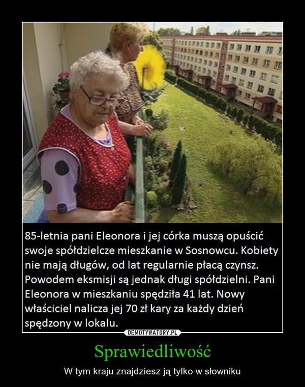 Sprawiedliwość – W tym kraju znajdziesz ją tylko w słowniku 85-letnia pani Eleonora i jej córka muszą opuścić swoje spółdzielcze mieszkanie w Sosnowcu. Kobiety nie mają długów, od lat regularnie płacą czynsz. Powodem eksmisji są jednak długi spółdzielni. Pani Eleonora w mieszkaniu spędziła 41 lat. Nowy właściciel nalicza jej 70 zł kary za każdy dzień spędzony w lokalu.