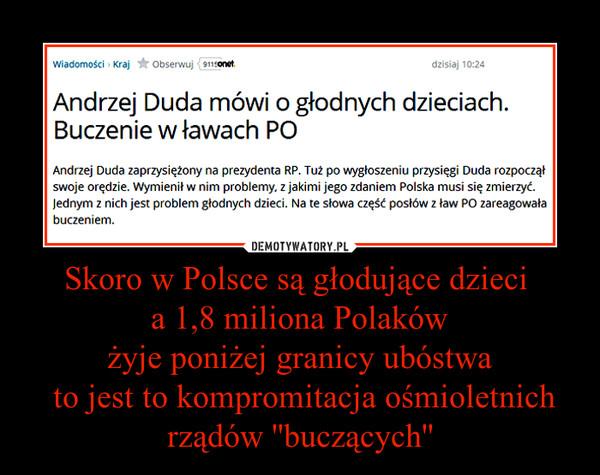 Skoro w Polsce są głodujące dzieci a 1,8 miliona Polakówżyje poniżej granicy ubóstwa to jest to kompromitacja ośmioletnich rządów ''buczących'' –