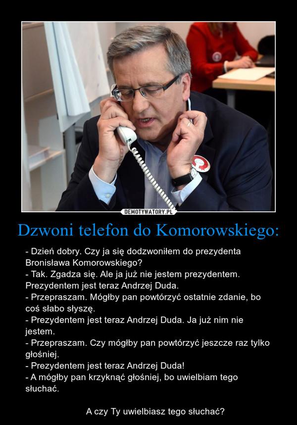 Dzwoni telefon do Komorowskiego: – - Dzień dobry. Czy ja się dodzwoniłem do prezydenta Bronisława Komorowskiego?- Tak. Zgadza się. Ale ja już nie jestem prezydentem. Prezydentem jest teraz Andrzej Duda.- Przepraszam. Mógłby pan powtórzyć ostatnie zdanie, bo coś słabo słyszę.- Prezydentem jest teraz Andrzej Duda. Ja już nim nie  jestem.- Przepraszam. Czy mógłby pan powtórzyć jeszcze raz tylko głośniej.- Prezydentem jest teraz Andrzej Duda!- A mógłby pan krzyknąć głośniej, bo uwielbiam tego słuchać.                        A czy Ty uwielbiasz tego słuchać?