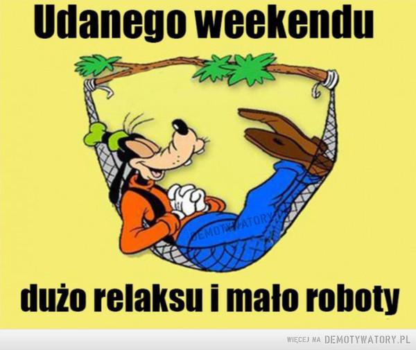 Miłego weekendu! –  Udanego weekenduDużo relaksu i mało roboty
