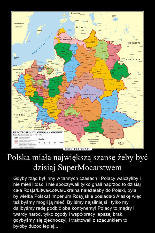 Polska miała największą szansę żeby być dzisiaj SuperMocarstwem – Gdyby rząd był inny w tamtych czasach i Polacy walczyliby i nie mieli litości i nie spoczywali tylko gnali naprzód to dzisiaj cała Rosja/Litwa/Łotwa/Ukraina należałaby do Polski, była by wielka Polska! Imperium Rosyjskie posiadało Alaskę więc też byśmy mogli ją mieć! Byliśmy najsilniejsi i tylko my dalibyśmy radę podbić oba kontynenty! Polacy to mądry i twardy naród, tylko zgody i współpracy lepszej brak, gdybyśmy się zjednoczyli i traktowali z szacunkiem to byłoby dużoo lepiej...
