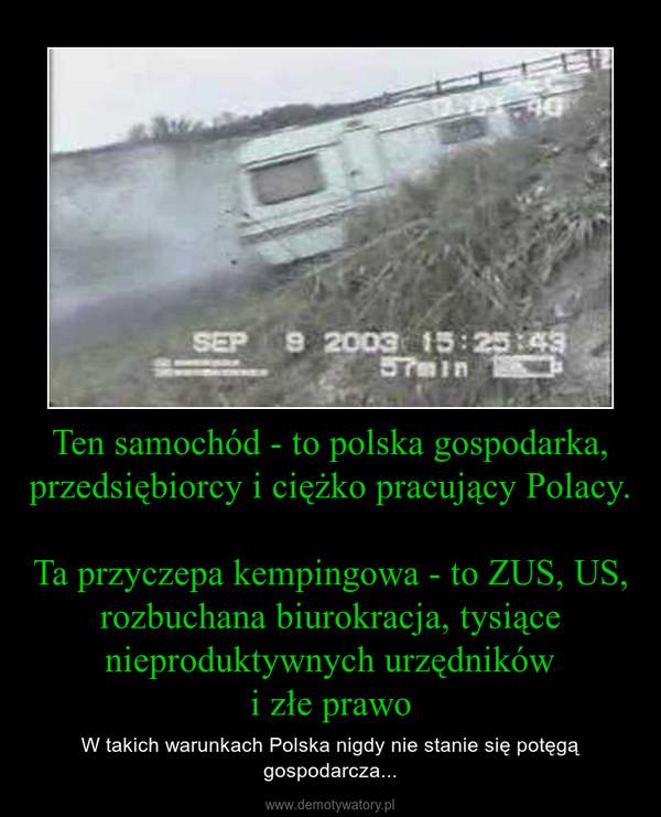 Ten samochód - to polska gospodarka, przedsiębiorcy i ciężko pracujący Polacy.Ta przyczepa kempingowa - to ZUS, US, rozbuchana biurokracja, tysiące nieproduktywnych urzędnikówi złe prawo – W takich warunkach Polska nigdy nie stanie się potęgą gospodarcza...