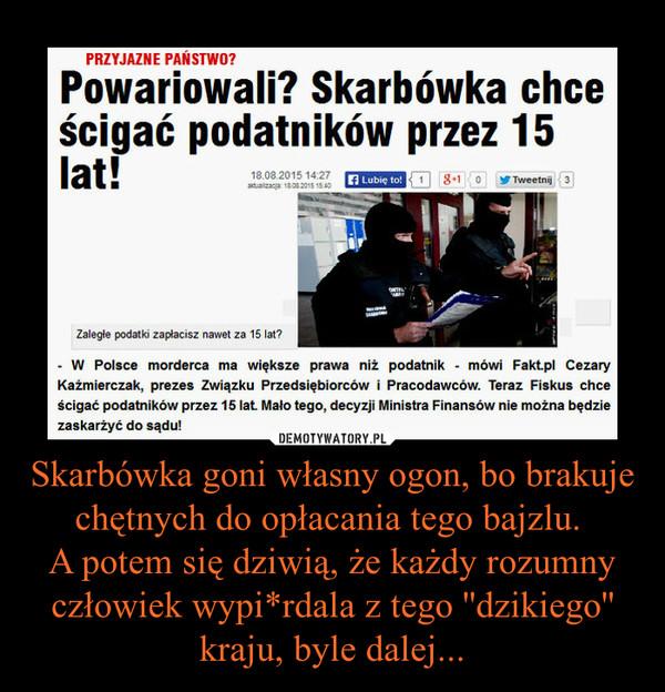 """Skarbówka goni własny ogon, bo brakuje chętnych do opłacania tego bajzlu. A potem się dziwią, że każdy rozumny człowiek wypi*rdala z tego ''dzikiego'' kraju, byle dalej... –  PRZYJAZNE PAŃSTWO? Powariowali? Skarbówka chce ścigać podatników przez 15 lat! Zaległe podatki zapłacisz nawet za 15 lat? - W Polsce morderca ma większe prawa niż podatnik - mówi Fakt.pl Cezary Kaźmierczak, prezes Związku Przedsiębiorców i Pracodawców. Teraz Fiskus chce ścigać podatników przez 15 lat. Mało tego, decyzji Ministra Finansów nie można będzie zaskarżyć do sądu! Platforma Obywatelska zabiera się do wypełniania wyborczych obietnic Jedną z nich miała być poprawa przepisów podatkowych. Jednak zmiany, które szykuje Ministerstwo Finansów będą dla podatników jeszcze gorsze. Eksperci Konfederacji Lewiatan zwracają uwagę na """"miny"""" czyhające na podatników w założeniach do projektu nowego prawa. Na przykład fiskus chce, by przedawnienie podatku, które trwa 5 lat, można było wydłużyć o następne 5 lat. Kolejne 5 lat skarbówka chce sobie zarezerwować na pobór podatku. Wychodzi na to, że zaległy podatek zapłacimy nawet po 15 latach! . Po raz kolejny fiskus widowiskowo demonstruje swoją nieudolność - komentuje dla Fakt pl, Cezary Kaźmierczak, prezes Związku Przedsiębiorców i Pracodawców . Juz w tej chwili morderca ma większe prawa niż podatnik. bo morderca ma domniemanie niewinności. Firmy muszą niewinność udowadniać przed sądem . dodaje. Ale i inne propozycje Ministerstwa Finansów budzą wątpliwości. Fiskus chce również, by interpretacje ogólne przepisów podatkowych wydane przez Ministra Finansów nie podlegały zaskarżeniu do sądu Zdaniem Przemysława Pruszyńskiego z Lewiatana mielibyśmy wówczas do czynienia z dyktaturą interpretacyjną resortu finansów, czytamy w """"Pulsie Biznesu"""". - To niespotykany poziom bezczelności. żeby w demokratycznym państwie uzurpować sobie prawo. by nie podlecieć ocenie sadów powszechnych - mówi Cezary Kaźmierczak Jak dodaje prezes ZPP przedsiębiorcy są rozczarowani złamanym"""