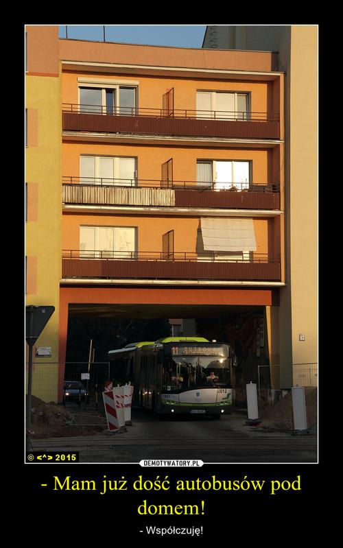 - Mam już dość autobusów pod domem!