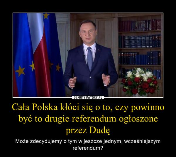 Cała Polska kłóci się o to, czy powinno być to drugie referendum ogłoszone przez Dudę – Może zdecydujemy o tym w jeszcze jednym, wcześniejszym referendum?
