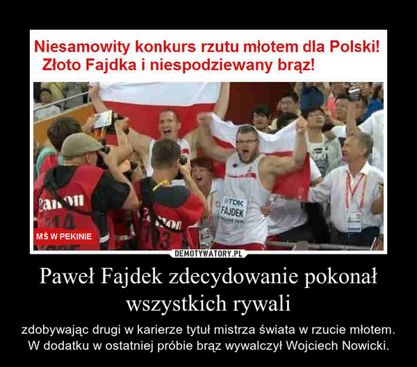 Paweł Fajdek zdecydowanie pokonał wszystkich rywali – zdobywając drugi w karierze tytuł mistrza świata w rzucie młotem. W dodatku w ostatniej próbie brąz wywalczył Wojciech Nowicki.