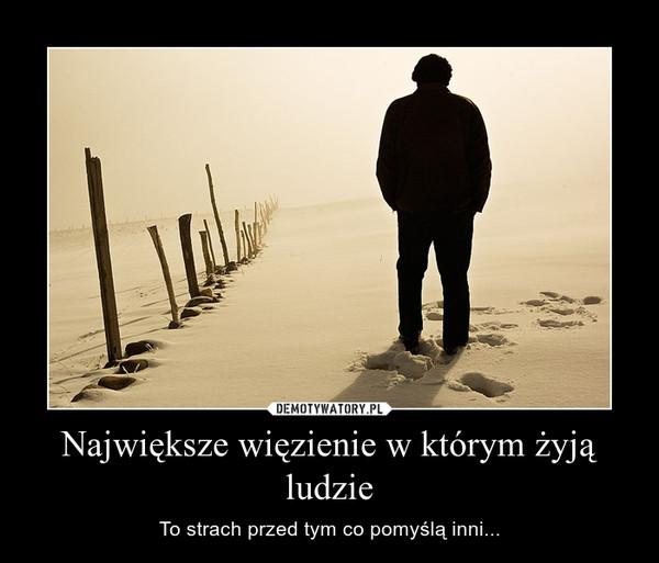 Największe więzienie w którym żyją ludzie – To strach przed tym co pomyślą inni...