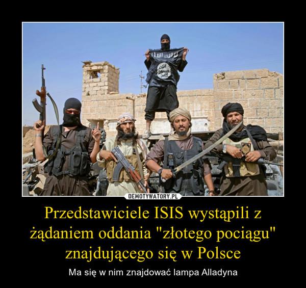 """Przedstawiciele ISIS wystąpili z żądaniem oddania """"złotego pociągu"""" znajdującego się w Polsce – Ma się w nim znajdować lampa Alladyna"""