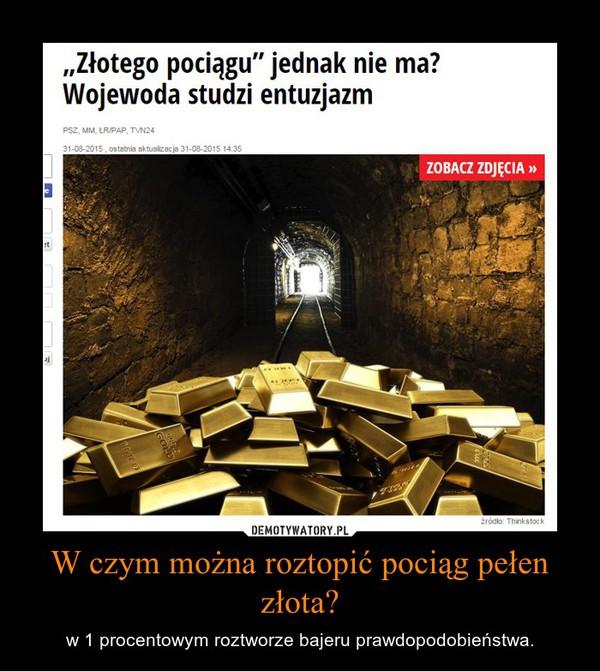 W czym można roztopić pociąg pełen złota? – w 1 procentowym roztworze bajeru prawdopodobieństwa.