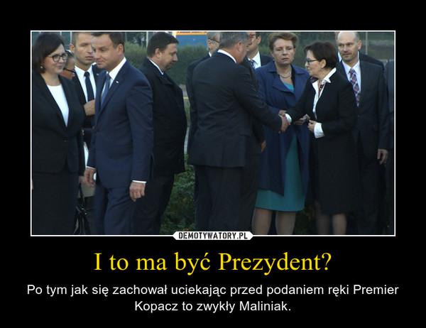 I to ma być Prezydent? – Po tym jak się zachował uciekając przed podaniem ręki Premier Kopacz to zwykły Maliniak.