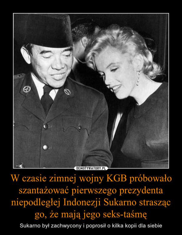 W czasie zimnej wojny KGB próbowało szantażować pierwszego prezydenta niepodległej Indonezji Sukarno strasząc go, że mają jego seks-taśmę – Sukarno był zachwycony i poprosił o kilka kopii dla siebie