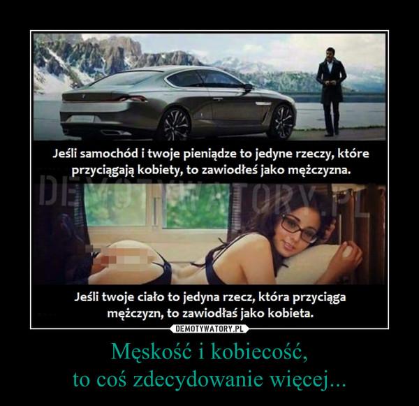 Męskość i kobiecość, to coś zdecydowanie więcej... –