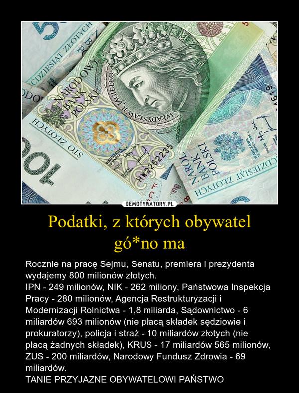 Podatki, z których obywatelgó*no ma – Rocznie na pracę Sejmu, Senatu, premiera i prezydenta wydajemy 800 milionów złotych.IPN - 249 milionów, NIK - 262 miliony, Państwowa Inspekcja Pracy - 280 milionów, Agencja Restrukturyzacji i Modernizacji Rolnictwa - 1,8 miliarda, Sądownictwo - 6 miliardów 693 milionów (nie płacą składek sędziowie i prokuratorzy), policja i straż - 10 miliardów złotych (nie płacą żadnych składek), KRUS - 17 miliardów 565 milionów, ZUS - 200 miliardów, Narodowy Fundusz Zdrowia - 69 miliardów.TANIE PRZYJAZNE OBYWATELOWI PAŃSTWO
