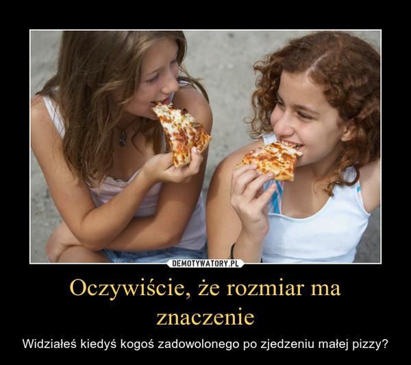 Oczywiście, że rozmiar ma znaczenie – Widziałeś kiedyś kogoś zadowolonego po zjedzeniu małej pizzy?