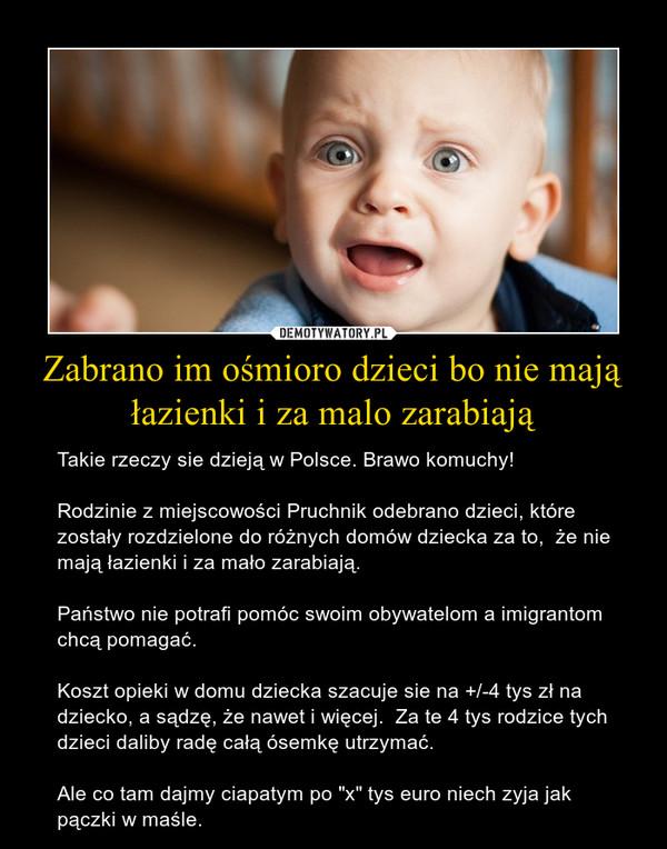 """Zabrano im ośmioro dzieci bo nie mają łazienki i za malo zarabiają – Takie rzeczy sie dzieją w Polsce. Brawo komuchy!Rodzinie z miejscowości Pruchnik odebrano dzieci, które zostały rozdzielone do różnych domów dziecka za to,  że nie mają łazienki i za mało zarabiają.Państwo nie potrafi pomóc swoim obywatelom a imigrantom chcą pomagać. Koszt opieki w domu dziecka szacuje sie na +/-4 tys zł na dziecko, a sądzę, że nawet i więcej.  Za te 4 tys rodzice tych dzieci daliby radę całą ósemkę utrzymać.Ale co tam dajmy ciapatym po """"x"""" tys euro niech zyja jak pączki w maśle."""
