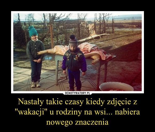 Nastały takie czasy kiedy zdjęcie z ''wakacji'' u rodziny na wsi... nabiera nowego znaczenia –